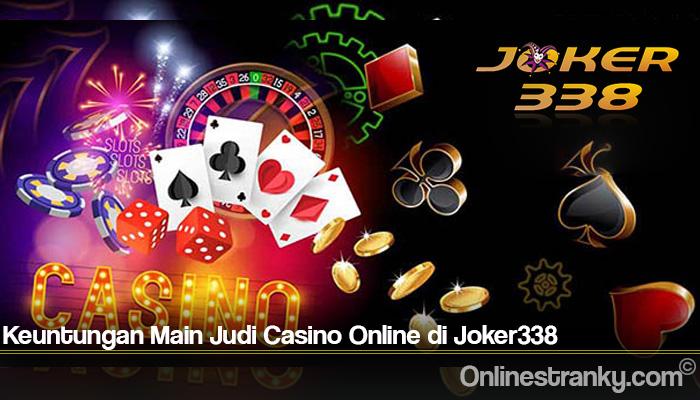 Keuntungan Main Judi Casino Online di Joker338