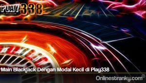 Main Blackjack Dengan Modal Kecil di Play338