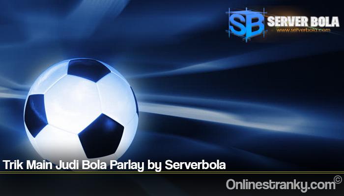 Trik Main Judi Bola Parlay by Serverbola