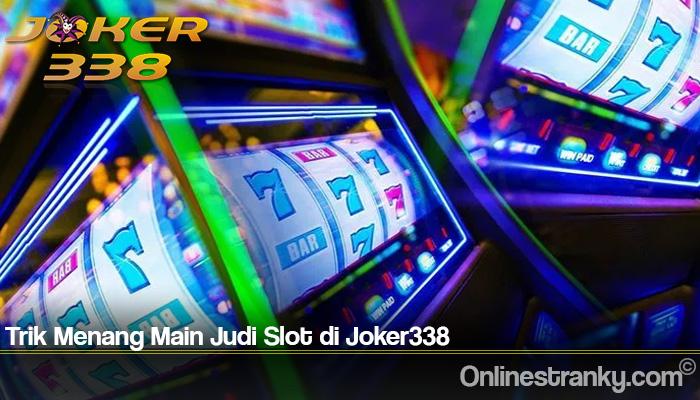 Trik Menang Main Judi Slot di Joker338
