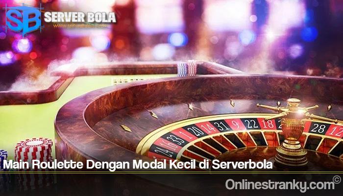 Main Roulette Dengan Modal Kecil di Serverbola